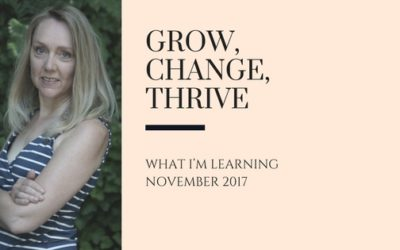 Grow, Change, Thrive – What I'm Learning November 2017