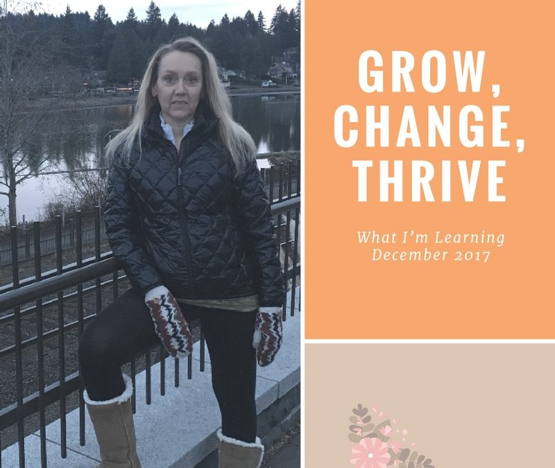 Grow, Change, Thrive – What I'm Learning December 2017