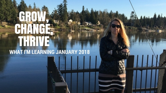Grow, Change, Thrive – What I'm Learning January 2018