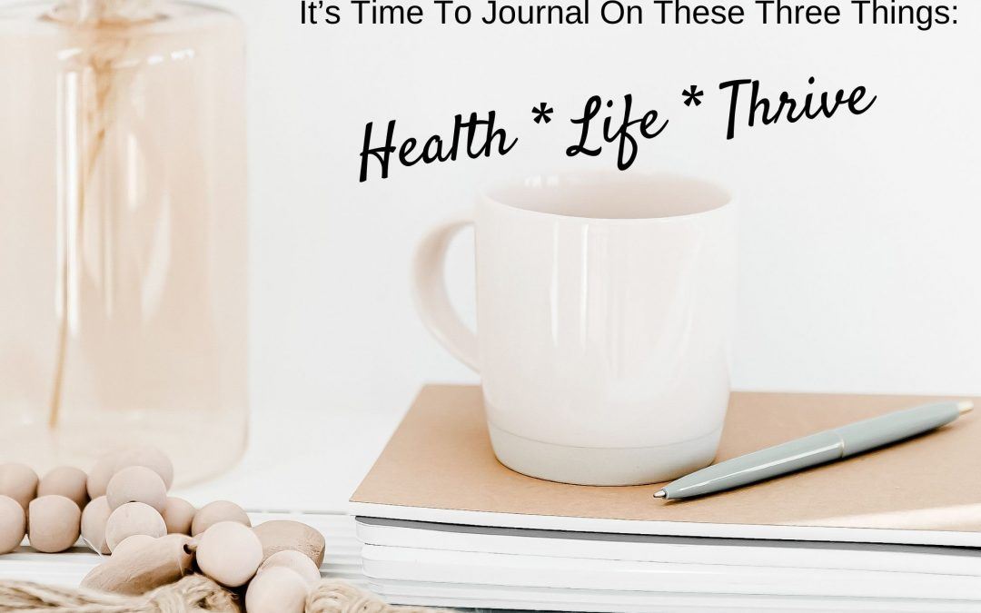 It's Time To Journal On These Three Things: Health * Life * Thrive